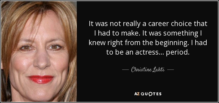 It was not really a career choice that I had to make. It was something I knew right from the beginning. I had to be an actress... period. - Christine Lahti