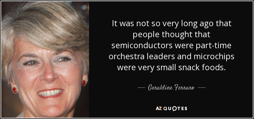 It was not so very long ago that people thought that semiconductors were part-time orchestra leaders and microchips were very small snack foods. - Geraldine Ferraro