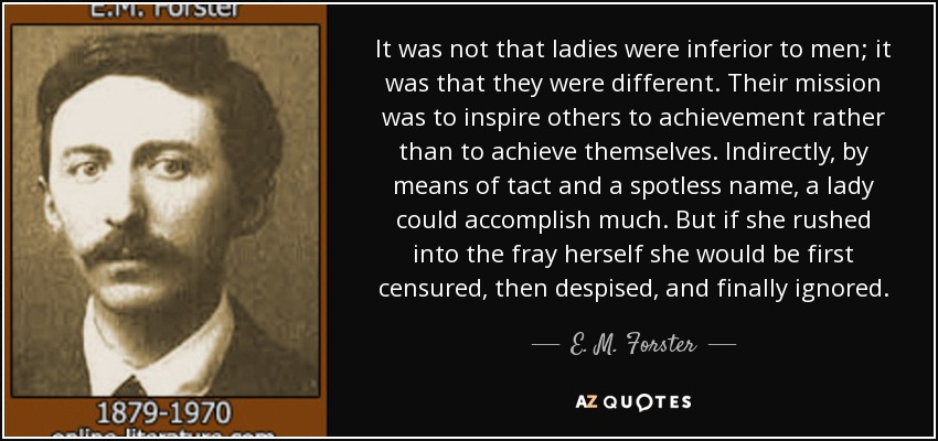 It was not that ladies were inferior to men; it was that they were different. Their mission was to inspire others to achievement rather than to achieve themselves. Indirectly, by means of tact and a spotless name, a lady could accomplish much. But if she rushed into the fray herself she would be first censured, then despised, and finally ignored. - E. M. Forster