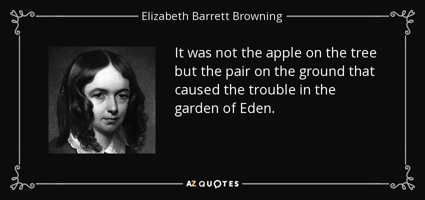 It was not the apple on the tree but the pair on the ground that caused the trouble in the garden of Eden. - Elizabeth Barrett Browning
