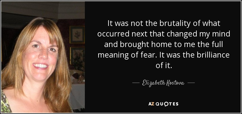 It was not the brutality of what occurred next that changed my mind and brought home to me the full meaning of fear. It was the brilliance of it. - Elizabeth Kostova