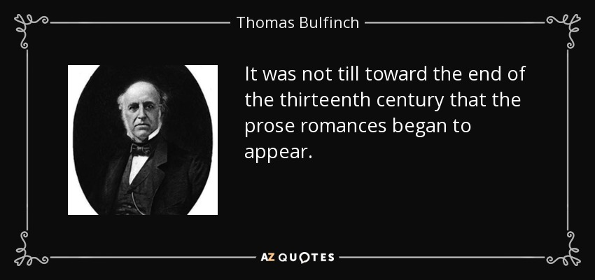 It was not till toward the end of the thirteenth century that the prose romances began to appear. - Thomas Bulfinch
