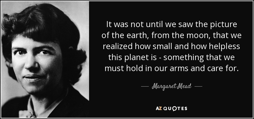 It was not until we saw the picture of the earth, from the moon, that we realized how small and how helpless this planet is - something that we must hold in our arms and care for. - Margaret Mead