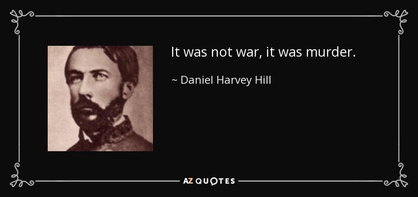 It was not war, it was murder. - Daniel Harvey Hill