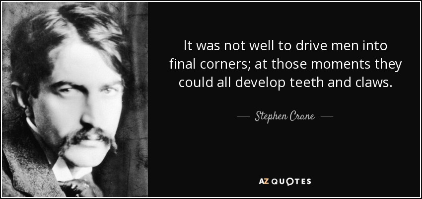 It was not well to drive men into final corners; at those moments they could all develop teeth and claws. - Stephen Crane