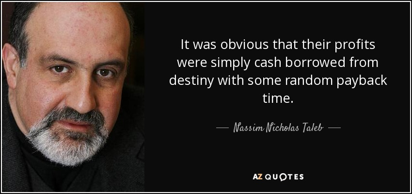 It was obvious that their profits were simply cash borrowed from destiny with some random payback time. - Nassim Nicholas Taleb