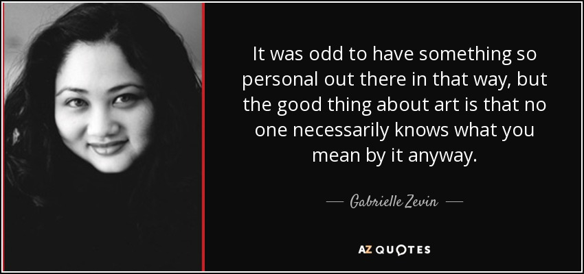 It was odd to have something so personal out there in that way, but the good thing about art is that no one necessarily knows what you mean by it anyway. - Gabrielle Zevin