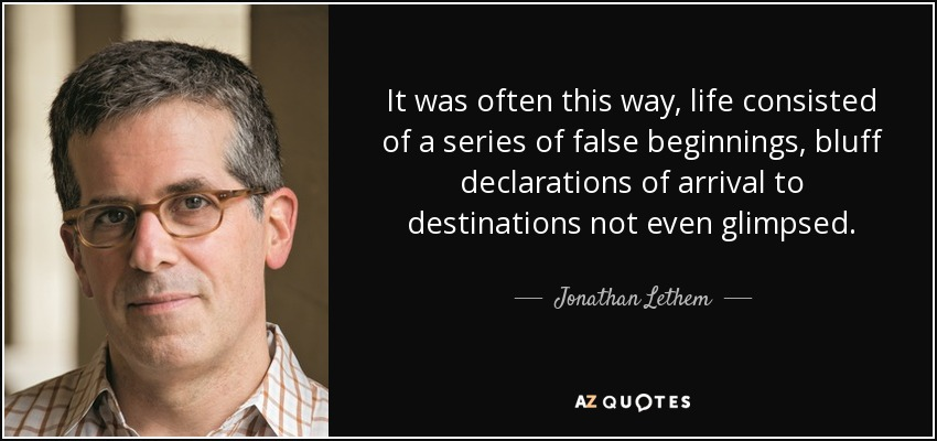 It was often this way, life consisted of a series of false beginnings, bluff declarations of arrival to destinations not even glimpsed. - Jonathan Lethem