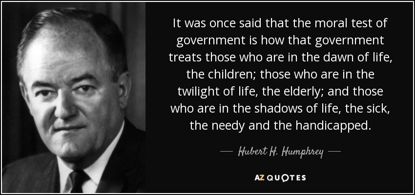 It was once said that the moral test of government is how that government treats those who are in the dawn of life, the children; those who are in the twilight of life, the elderly; and those who are in the shadows of life, the sick, the needy and the handicapped. - Hubert H. Humphrey