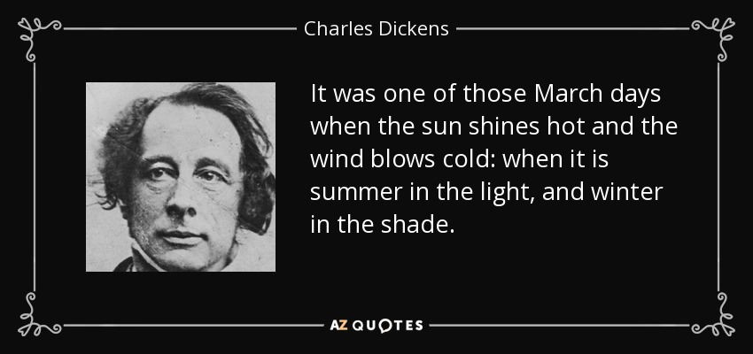 It was one of those March days when the sun shines hot and the wind blows cold: when it is summer in the light, and winter in the shade. - Charles Dickens