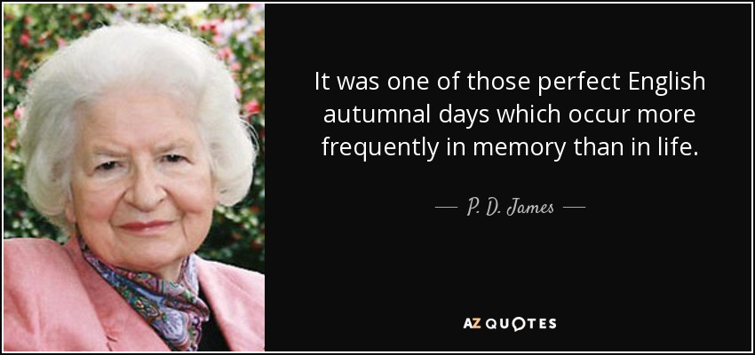 It was one of those perfect English autumnal days which occur more frequently in memory than in life. - P. D. James