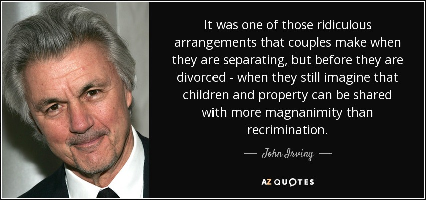 It was one of those ridiculous arrangements that couples make when they are separating, but before they are divorced - when they still imagine that children and property can be shared with more magnanimity than recrimination. - John Irving