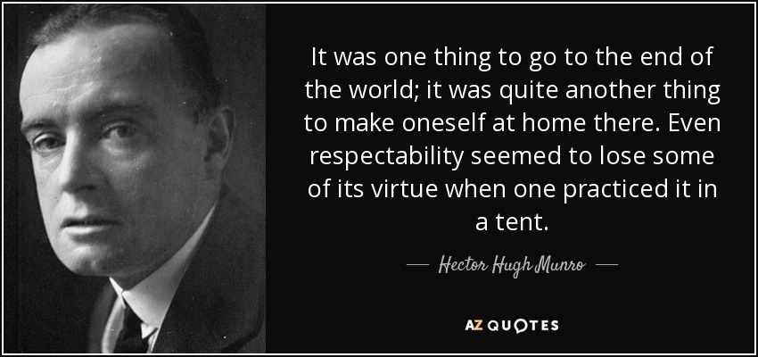 It was one thing to go to the end of the world; it was quite another thing to make oneself at home there. Even respectability seemed to lose some of its virtue when one practiced it in a tent. - Hector Hugh Munro