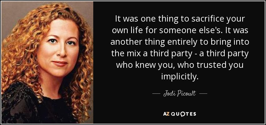It was one thing to sacrifice your own life for someone else's. It was another thing entirely to bring into the mix a third party - a third party who knew you, who trusted you implicitly. - Jodi Picoult