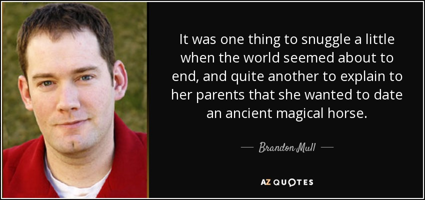 It was one thing to snuggle a little when the world seemed about to end, and quite another to explain to her parents that she wanted to date an ancient magical horse. - Brandon Mull