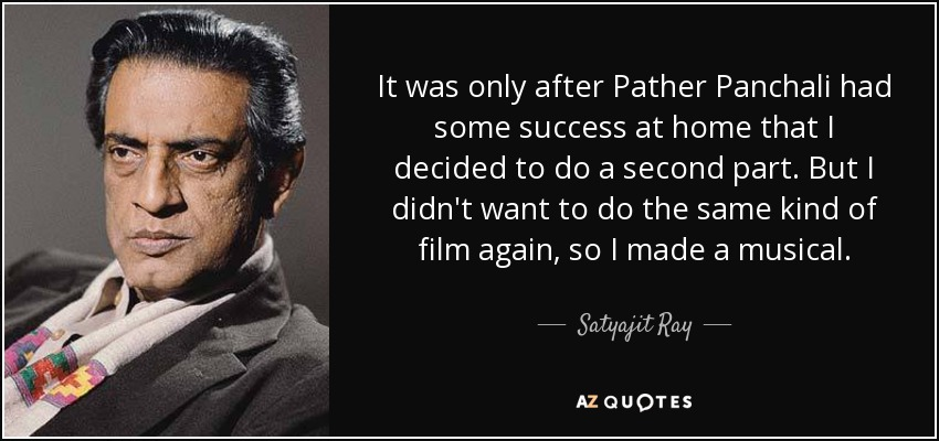 It was only after Pather Panchali had some success at home that I decided to do a second part. But I didn't want to do the same kind of film again, so I made a musical. - Satyajit Ray