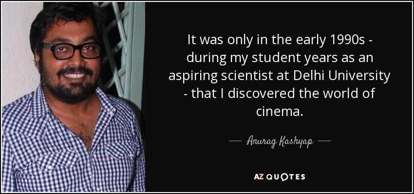 It was only in the early 1990s - during my student years as an aspiring scientist at Delhi University - that I discovered the world of cinema. - Anurag Kashyap