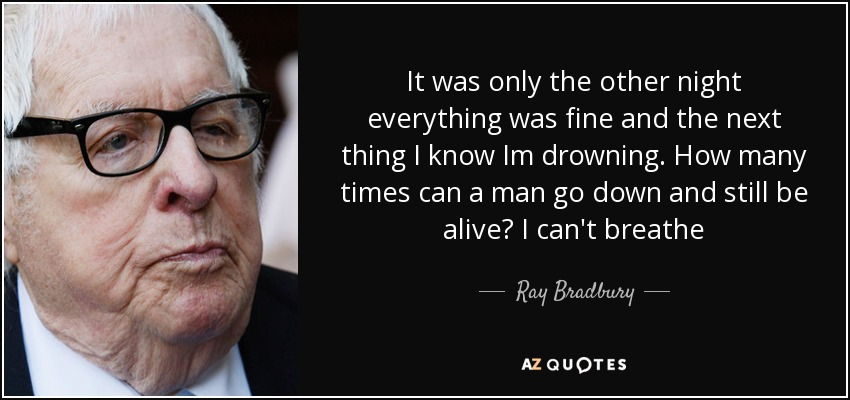 It was only the other night everything was fine and the next thing I know Im drowning. How many times can a man go down and still be alive? I can't breathe - Ray Bradbury