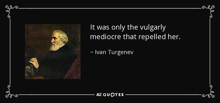 It was only the vulgarly mediocre that repelled her. - Ivan Turgenev