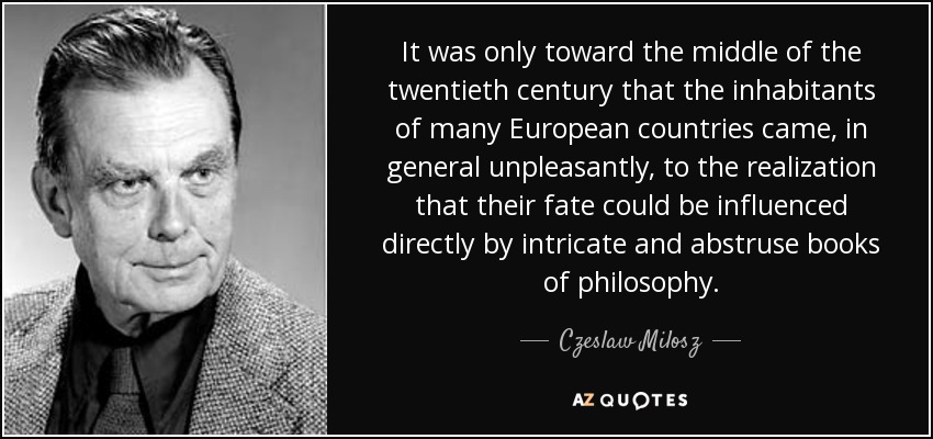 It was only toward the middle of the twentieth century that the inhabitants of many European countries came, in general unpleasantly, to the realization that their fate could be influenced directly by intricate and abstruse books of philosophy. - Czeslaw Milosz