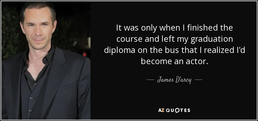 It was only when I finished the course and left my graduation diploma on the bus that I realized I'd become an actor. - James D'arcy