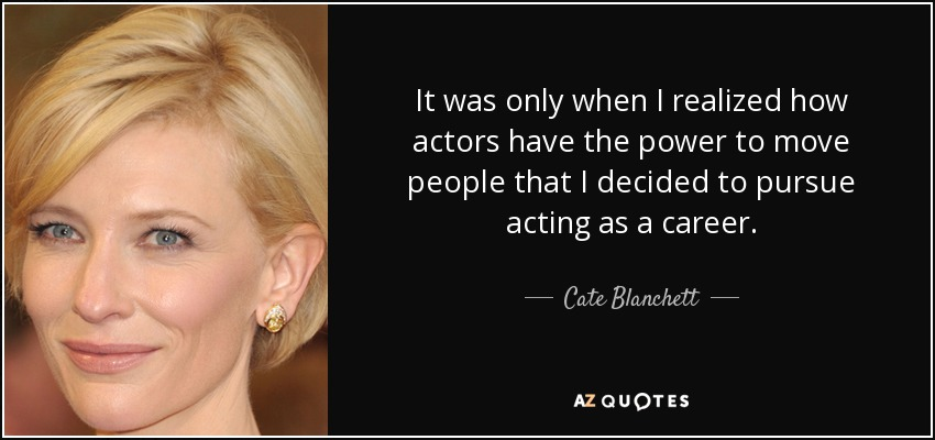 It was only when I realized how actors have the power to move people that I decided to pursue acting as a career. - Cate Blanchett