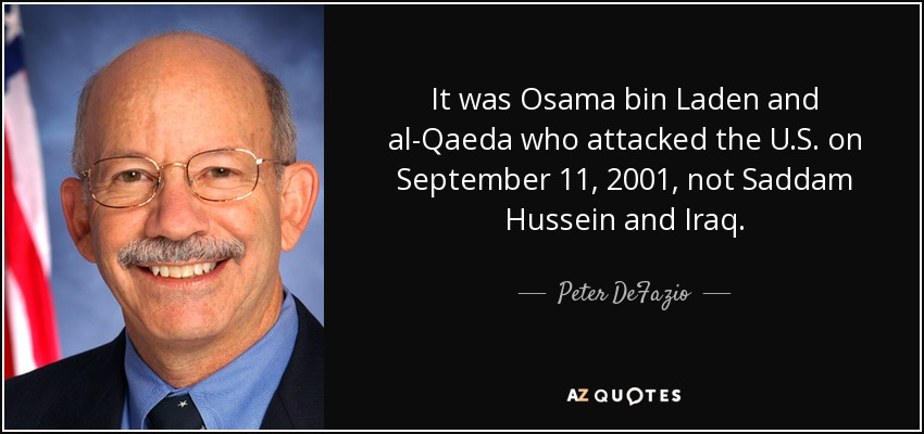 It was Osama bin Laden and al-Qaeda who attacked the U.S. on September 11, 2001, not Saddam Hussein and Iraq. - Peter DeFazio