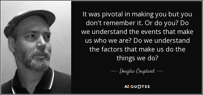 It was pivotal in making you but you don't remember it. Or do you? Do we understand the events that make us who we are? Do we understand the factors that make us do the things we do? - Douglas Coupland