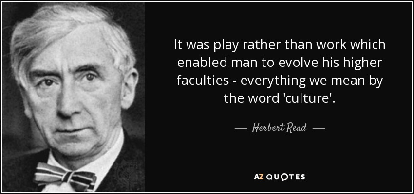 It was play rather than work which enabled man to evolve his higher faculties - everything we mean by the word 'culture'. - Herbert Read