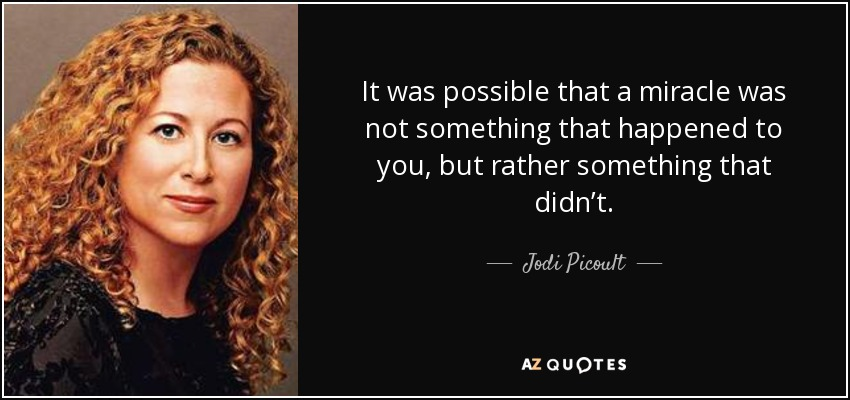 It was possible that a miracle was not something that happened to you, but rather something that didn't. - Jodi Picoult