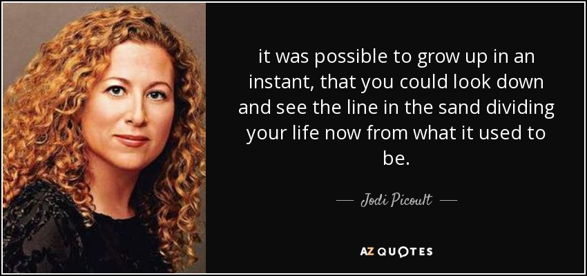 it was possible to grow up in an instant, that you could look down and see the line in the sand dividing your life now from what it used to be. - Jodi Picoult