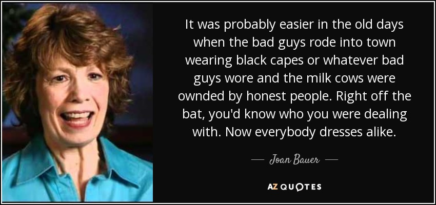 It was probably easier in the old days when the bad guys rode into town wearing black capes or whatever bad guys wore and the milk cows were ownded by honest people. Right off the bat, you'd know who you were dealing with. Now everybody dresses alike. - Joan Bauer