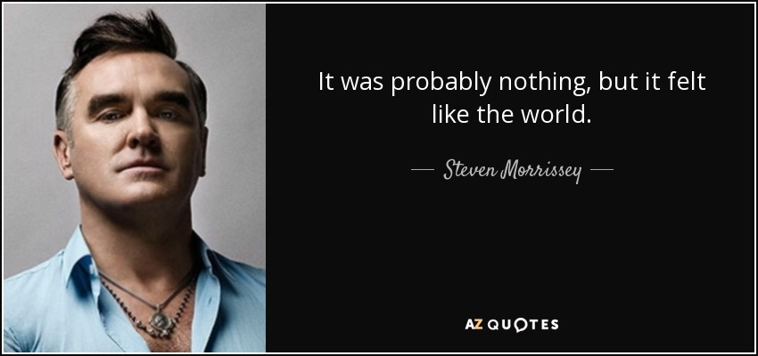 It was probably nothing, but it felt like the world. - Steven Morrissey