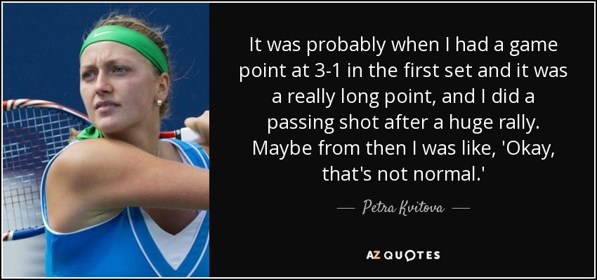 It was probably when I had a game point at 3-1 in the first set and it was a really long point, and I did a passing shot after a huge rally. Maybe from then I was like, 'Okay, that's not normal.' - Petra Kvitova