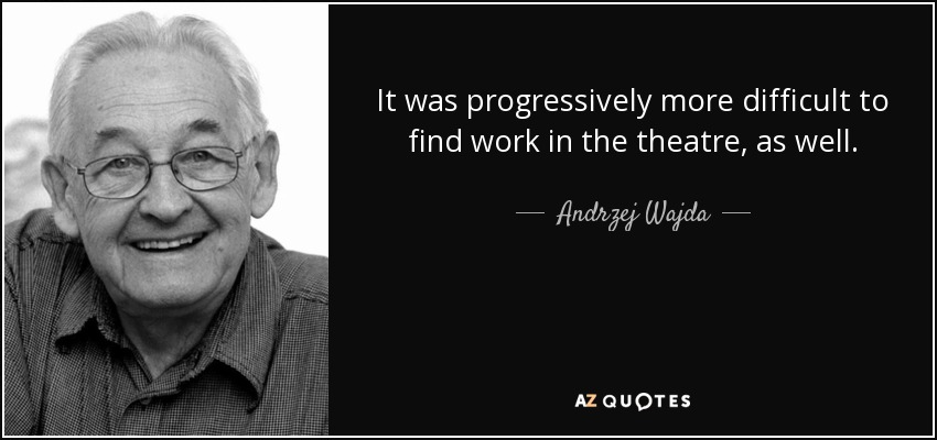 It was progressively more difficult to find work in the theatre, as well. - Andrzej Wajda