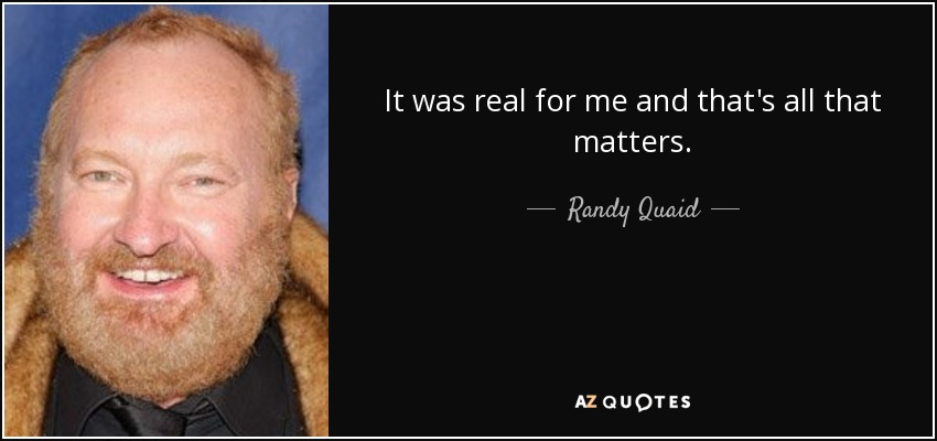 It was real for me and that's all that matters. - Randy Quaid