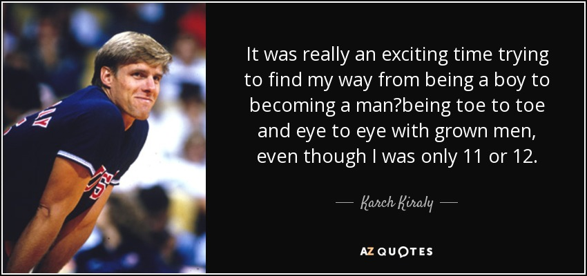It was really an exciting time trying to find my way from being a boy to becoming a man—being toe to toe and eye to eye with grown men, even though I was only 11 or 12. - Karch Kiraly