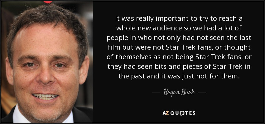 It was really important to try to reach a whole new audience so we had a lot of people in who not only had not seen the last film but were not Star Trek fans, or thought of themselves as not being Star Trek fans, or they had seen bits and pieces of Star Trek in the past and it was just not for them. - Bryan Burk