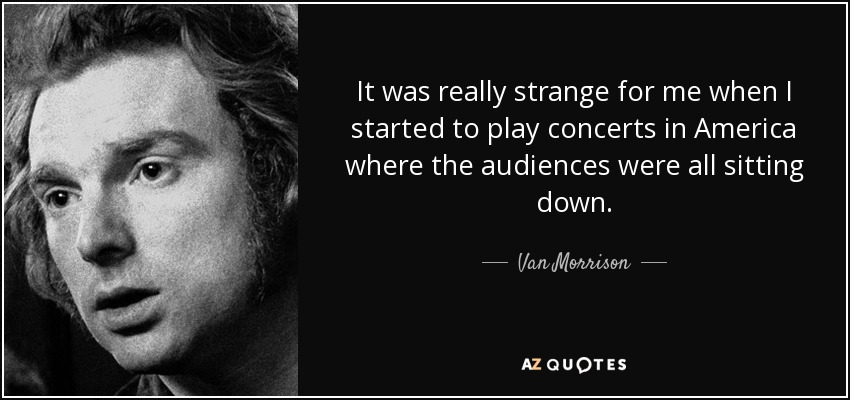 It was really strange for me when I started to play concerts in America where the audiences were all sitting down. - Van Morrison