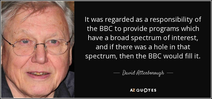 It was regarded as a responsibility of the BBC to provide programs which have a broad spectrum of interest, and if there was a hole in that spectrum, then the BBC would fill it. - David Attenborough