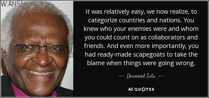 It was relatively easy, we now realize, to categorize countries and nations. You knew who your enemies were and whom you could count on as collaborators and friends. And even more importantly, you had ready-made scapegoats to take the blame when things were going wrong. - Desmond Tutu