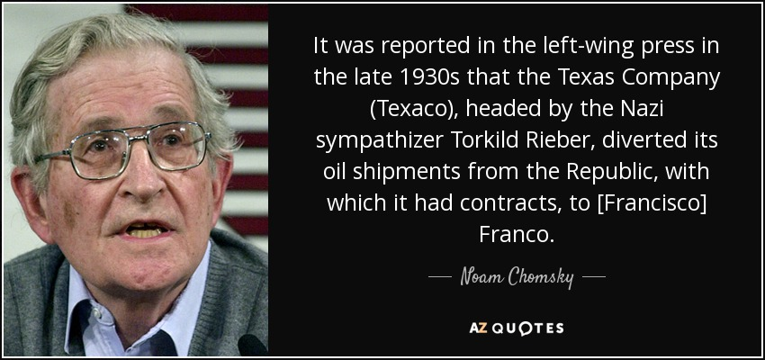 It was reported in the left-wing press in the late 1930s that the Texas Company (Texaco), headed by the Nazi sympathizer Torkild Rieber, diverted its oil shipments from the Republic, with which it had contracts, to [Francisco] Franco. - Noam Chomsky