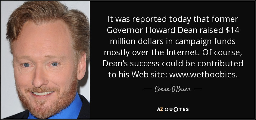 It was reported today that former Governor Howard Dean raised $14 million dollars in campaign funds mostly over the Internet. Of course, Dean's success could be contributed to his Web site: www.wetboobies. - Conan O'Brien
