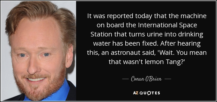 It was reported today that the machine on board the International Space Station that turns urine into drinking water has been fixed. After hearing this, an astronaut said, 'Wait. You mean that wasn't lemon Tang?' - Conan O'Brien