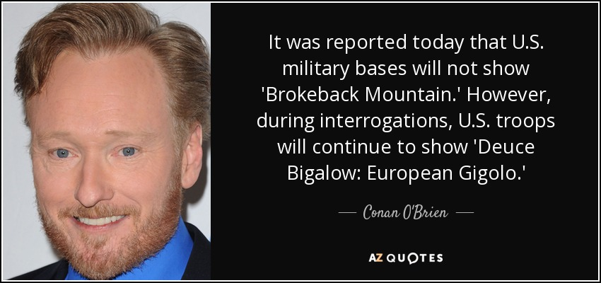 It was reported today that U.S. military bases will not show 'Brokeback Mountain.' However, during interrogations, U.S. troops will continue to show 'Deuce Bigalow: European Gigolo.' - Conan O'Brien