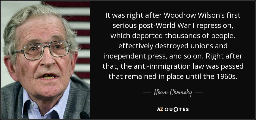 It was right after Woodrow Wilson's first serious post-World War I repression, which deported thousands of people, effectively destroyed unions and independent press, and so on. Right after that, the anti-immigration law was passed that remained in place until the 1960s. - Noam Chomsky