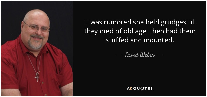 It was rumored she held grudges till they died of old age, then had them stuffed and mounted. - David Weber