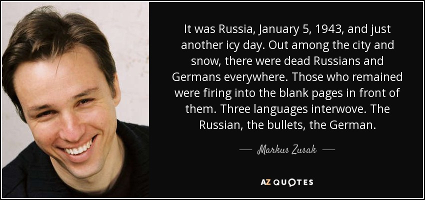 It was Russia, January 5, 1943, and just another icy day. Out among the city and snow, there were dead Russians and Germans everywhere. Those who remained were firing into the blank pages in front of them. Three languages interwove. The Russian, the bullets, the German. - Markus Zusak