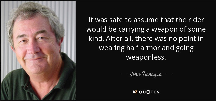It was safe to assume that the rider would be carrying a weapon of some kind. After all, there was no point in wearing half armor and going weaponless. - John Flanagan