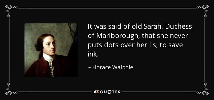 It was said of old Sarah, Duchess of Marlborough, that she never puts dots over her I s, to save ink. - Horace Walpole